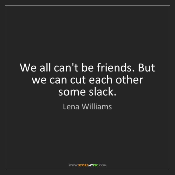 Lena Williams: We all can't be friends. But we can cut each other some...
