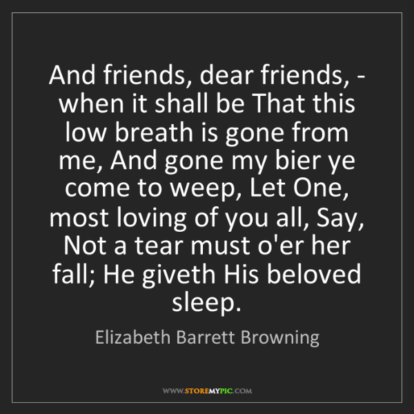 Elizabeth Barrett Browning: And friends, dear friends, - when it shall be That this...