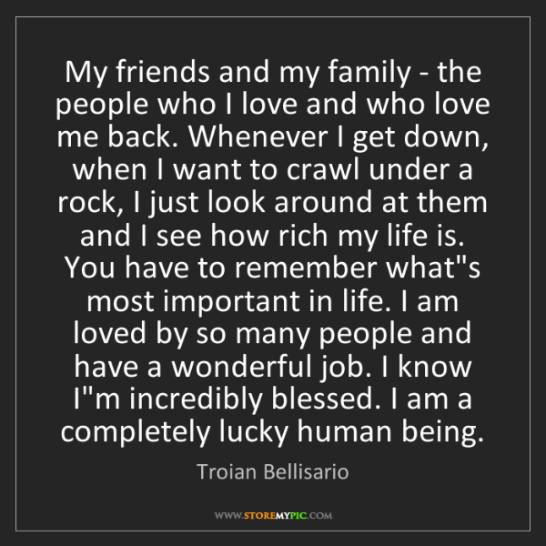 Troian Bellisario: My friends and my family - the people who I love and...