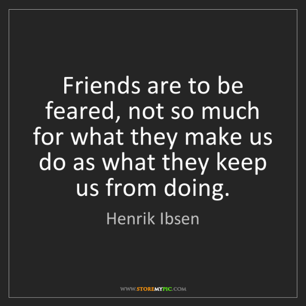 Henrik Ibsen: Friends are to be feared, not so much for what they make...