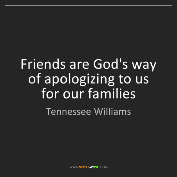 Tennessee Williams: Friends are God's way of apologizing to us for our families
