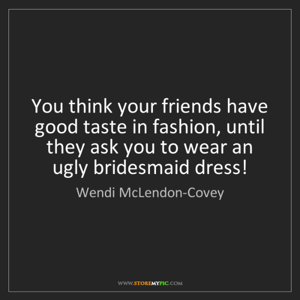 Wendi McLendon-Covey: You think your friends have good taste in fashion, until...