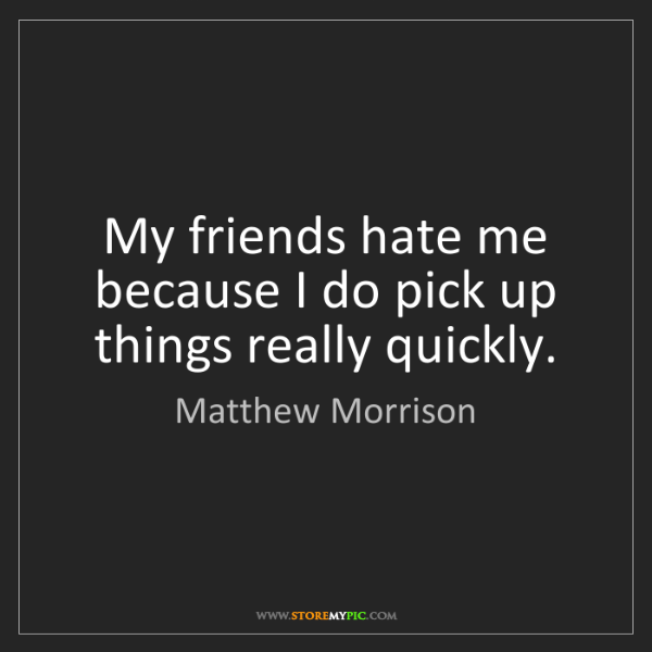 Matthew Morrison: My friends hate me because I do pick up things really...