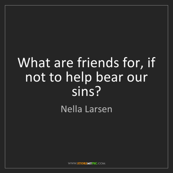 Nella Larsen: What are friends for, if not to help bear our sins?