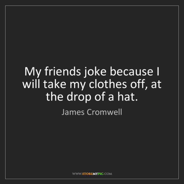 James Cromwell: My friends joke because I will take my clothes off, at...