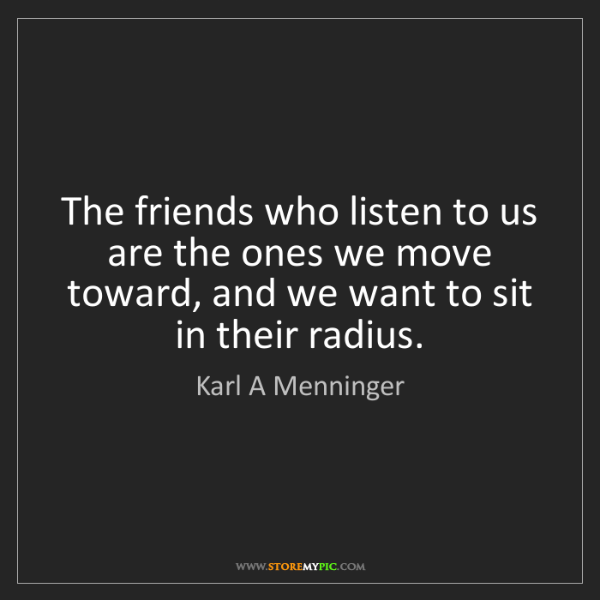 Karl A Menninger: The friends who listen to us are the ones we move toward,...