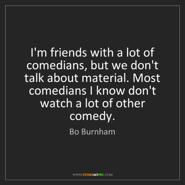 Bo Burnham: I'm friends with a lot of comedians, but we don't talk...