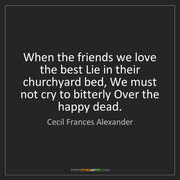 Cecil Frances Alexander: When the friends we love the best Lie in their churchyard...