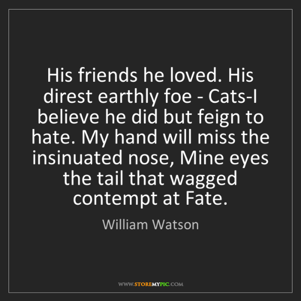 William Watson: His friends he loved. His direst earthly foe - Cats-I...