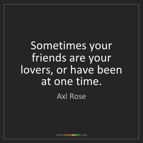 Axl Rose: Sometimes your friends are your lovers, or have been...