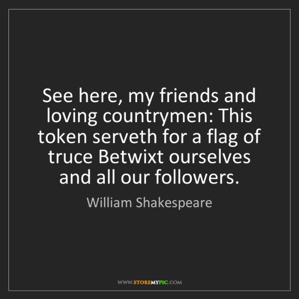 William Shakespeare: See here, my friends and loving countrymen: This token...