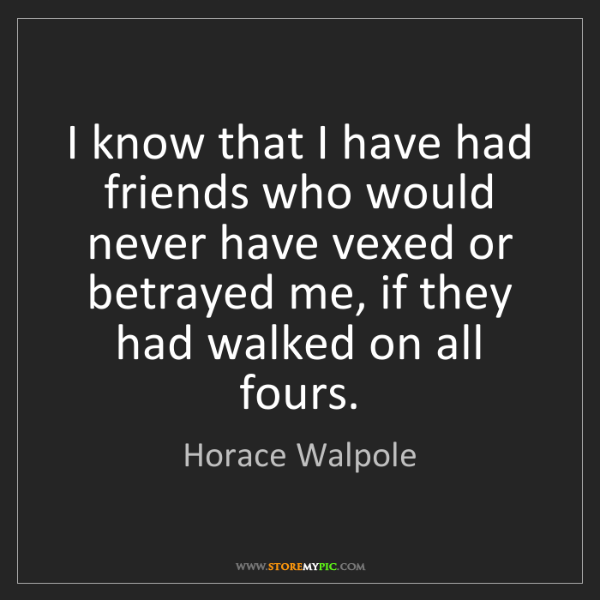 Horace Walpole: I know that I have had friends who would never have vexed...