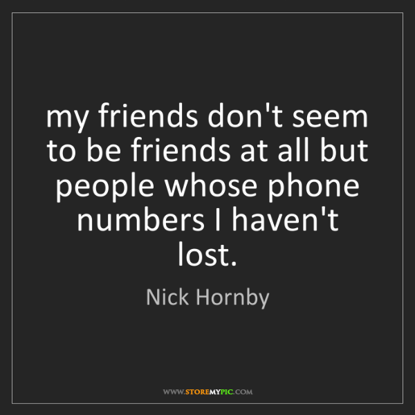 Nick Hornby: my friends don't seem to be friends at all but people...