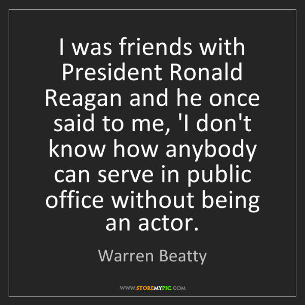 Warren Beatty: I was friends with President Ronald Reagan and he once...