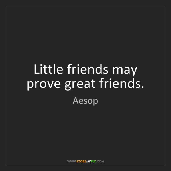 Aesop: Little friends may prove great friends.