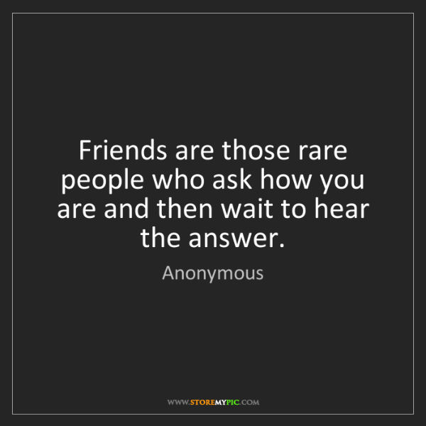 Anonymous: Friends are those rare people who ask how you are and...