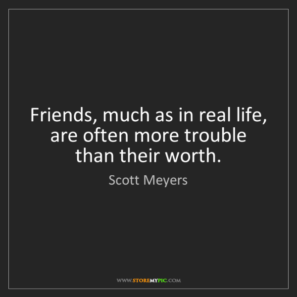 Scott Meyers: Friends, much as in real life, are often more trouble...