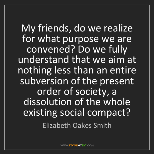 Elizabeth Oakes Smith: My friends, do we realize for what purpose we are convened?...