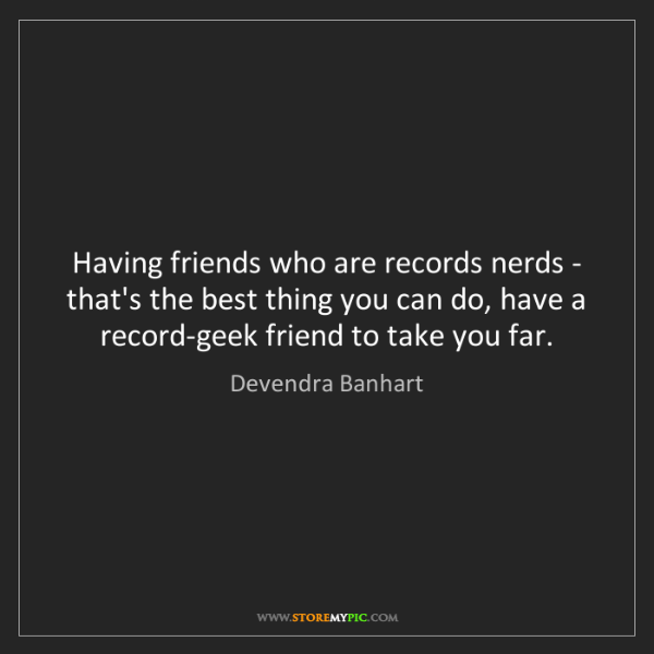 Devendra Banhart: Having friends who are records nerds - that's the best...