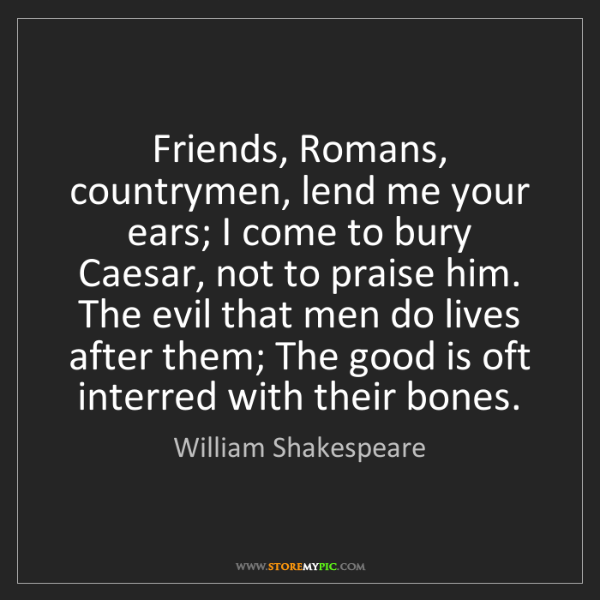 William Shakespeare: Friends, Romans, countrymen, lend me your ears; I come...
