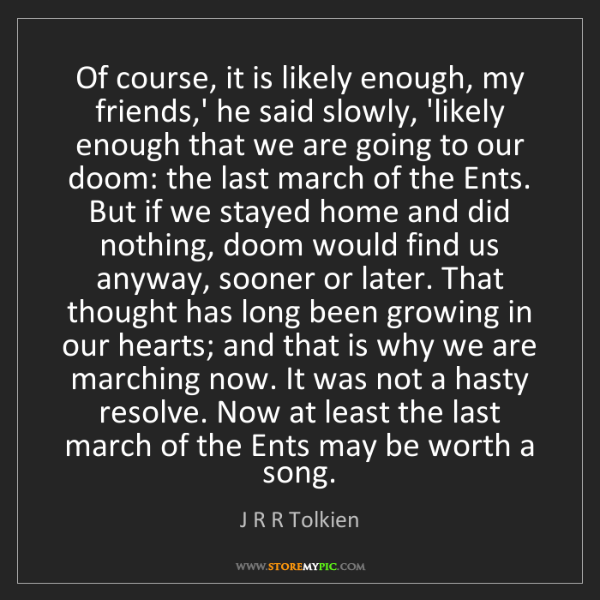 J R R Tolkien: Of course, it is likely enough, my friends,' he said...