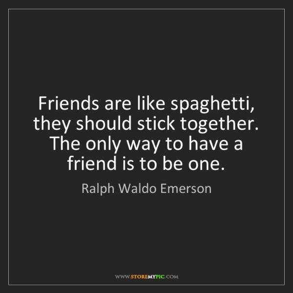 Ralph Waldo Emerson: Friends are like spaghetti, they should stick together....