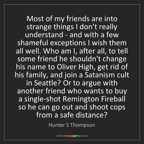 Hunter S Thompson: Most of my friends are into strange things I don't really...