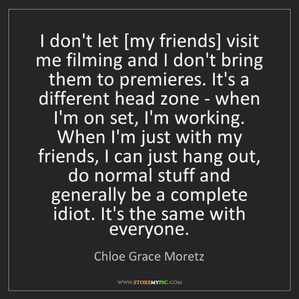 Chloe Grace Moretz: I don't let [my friends] visit me filming and I don't...