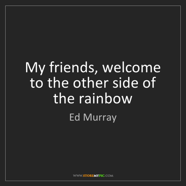 Ed Murray: My friends, welcome to the other side of the rainbow