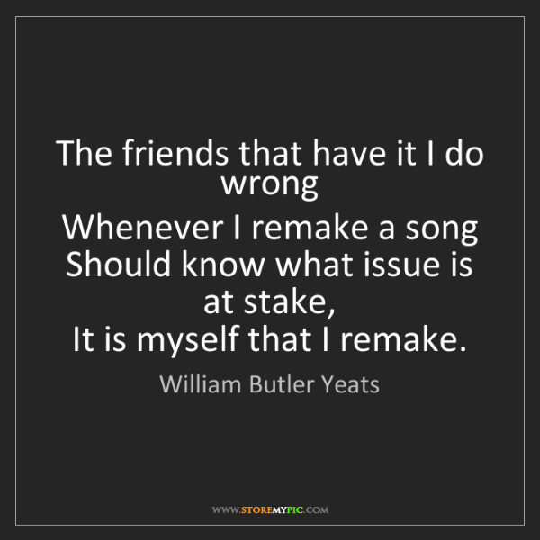 William Butler Yeats: The friends that have it I do wrong   Whenever I remake...
