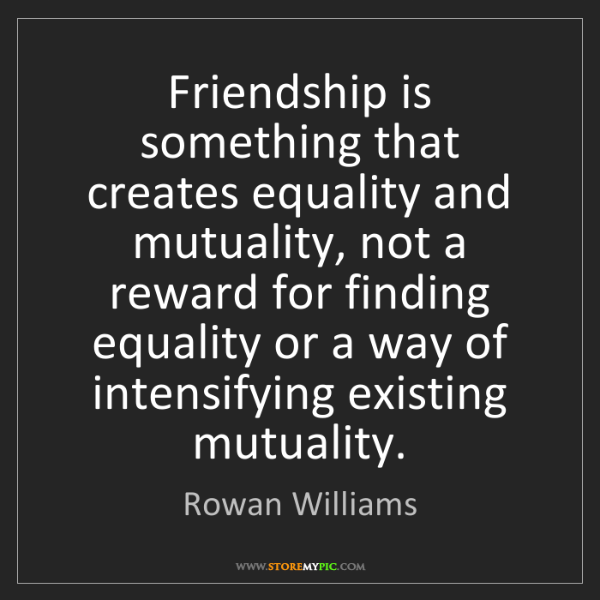 Rowan Williams: Friendship is something that creates equality and mutuality,...