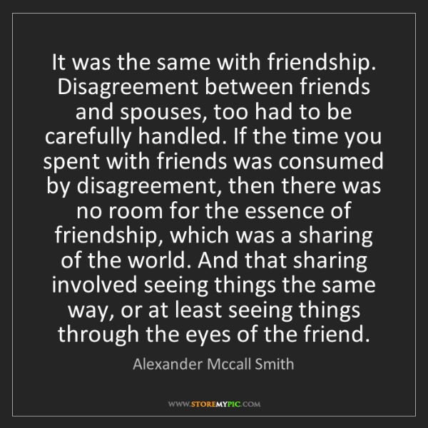 Alexander Mccall Smith: It was the same with friendship. Disagreement between...
