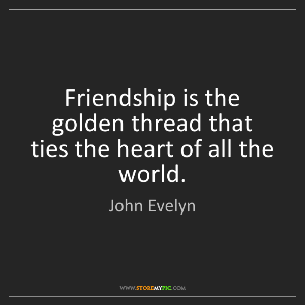 John Evelyn: Friendship is the golden thread that ties the heart of...