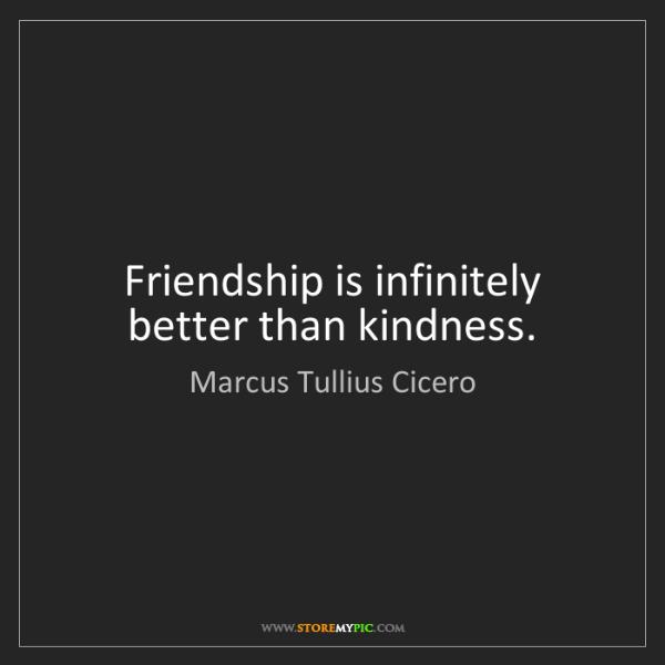 Marcus Tullius Cicero: Friendship is infinitely better than kindness.