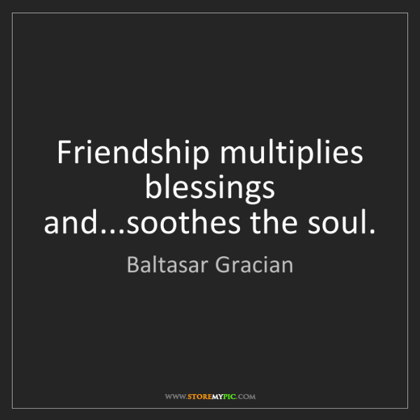 Baltasar Gracian: Friendship multiplies blessings and...soothes the soul.