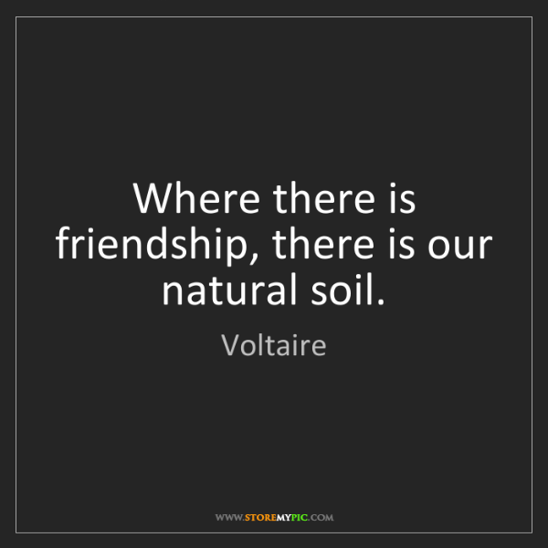 Voltaire: Where there is friendship, there is our natural soil.