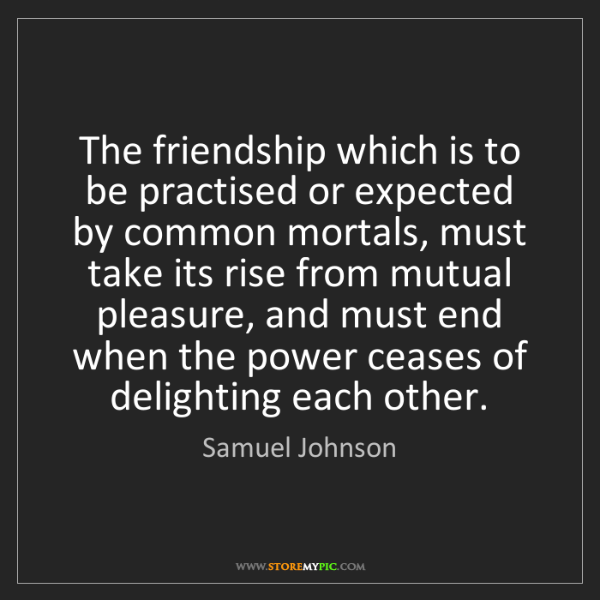 Samuel Johnson: The friendship which is to be practised or expected by...