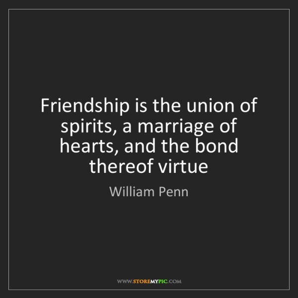 William Penn: Friendship is the union of spirits, a marriage of hearts,...