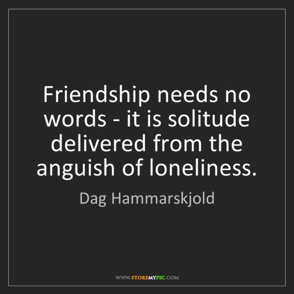 Dag Hammarskjold: Friendship needs no words - it is solitude delivered...