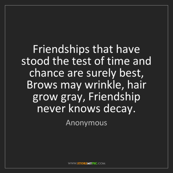 Anonymous: Friendships that have stood the test of time and chance...