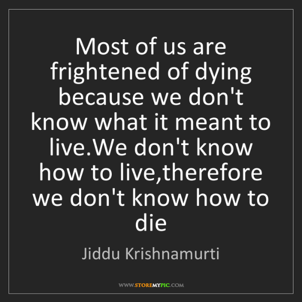 Jiddu Krishnamurti: Most of us are frightened of dying because we don't know...