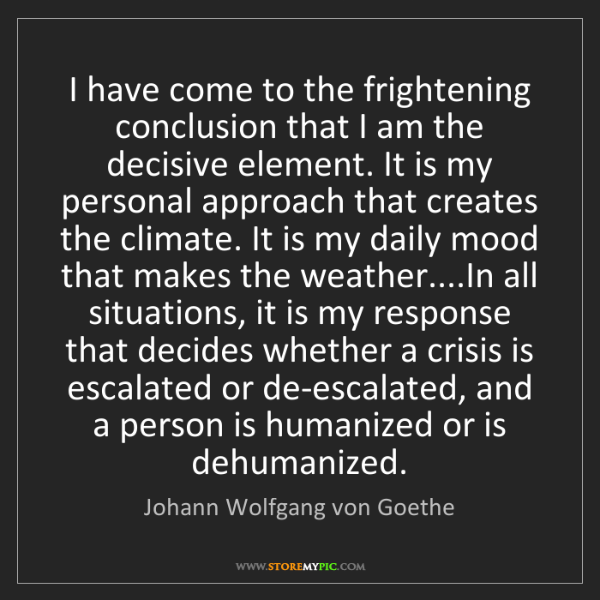 Johann Wolfgang von Goethe: I have come to the frightening conclusion that I am the...