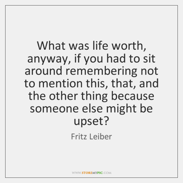 What was life worth, anyway, if you had to sit around remembering ...