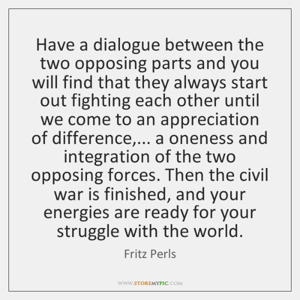 Have a dialogue between the two opposing parts and you will find ...