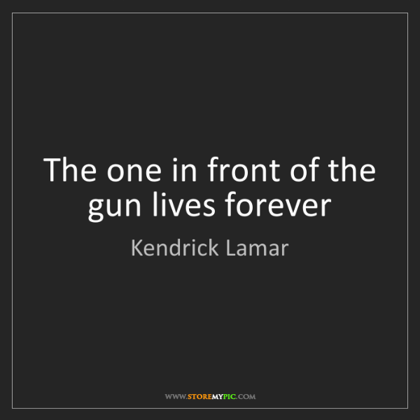 Kendrick Lamar: The one in front of the gun lives forever