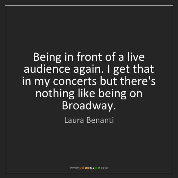 Laura Benanti: Being in front of a live audience again. I get that in...