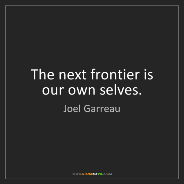 Joel Garreau: The next frontier is our own selves.