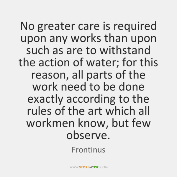 No greater care is required upon any works than upon such as ...