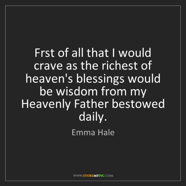 Emma Hale: Frst of all that I would crave as the richest of heaven's...