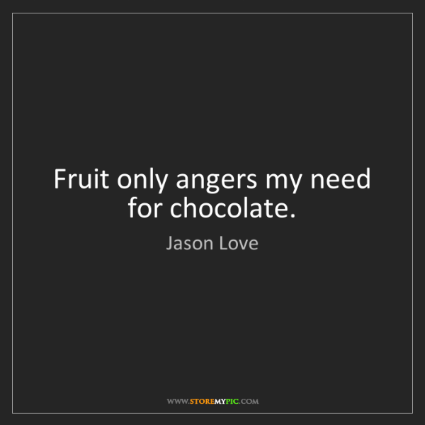 Jason Love: Fruit only angers my need for chocolate.